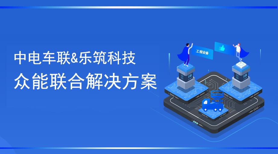 乐筑科技携手中电车联、众能联合,致力平台信息网络安全及工程车车联网技术实施